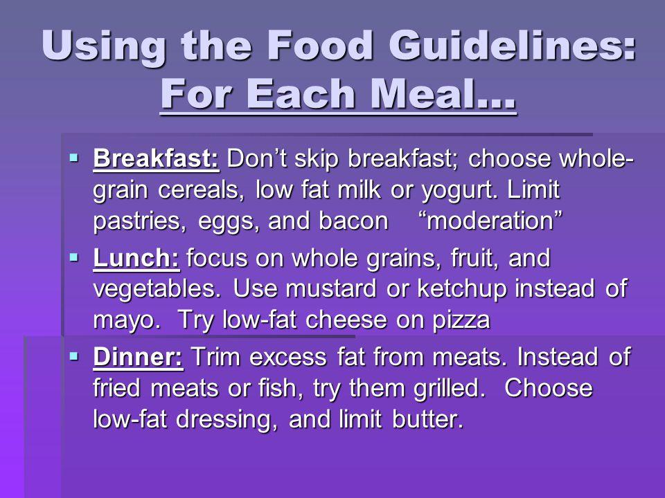 Using the Food Guidelines: For Each Meal…  Breakfast: Don't skip breakfast; choose whole- grain cereals, low fat milk or yogurt.