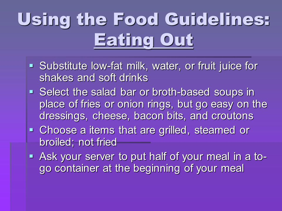 Using the Food Guidelines: Eating Out  Substitute low-fat milk, water, or fruit juice for shakes and soft drinks  Select the salad bar or broth-based soups in place of fries or onion rings, but go easy on the dressings, cheese, bacon bits, and croutons  Choose a items that are grilled, steamed or broiled; not fried  Ask your server to put half of your meal in a to- go container at the beginning of your meal
