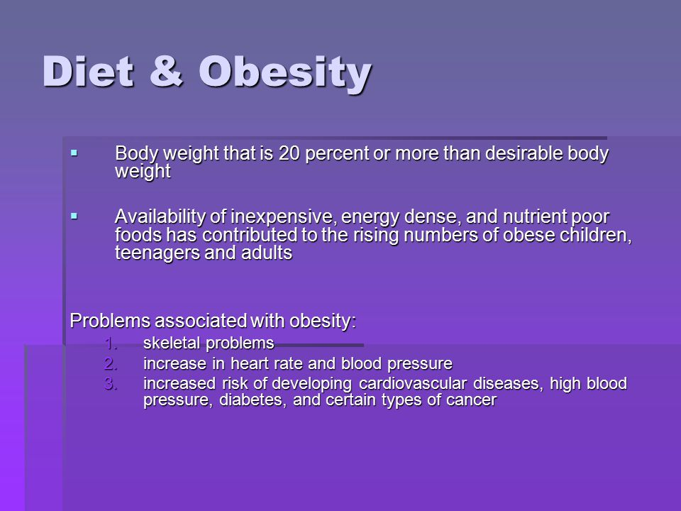 Diet & Obesity  Body weight that is 20 percent or more than desirable body weight  Availability of inexpensive, energy dense, and nutrient poor foods has contributed to the rising numbers of obese children, teenagers and adults Problems associated with obesity: 1.skeletal problems 2.increase in heart rate and blood pressure 3.increased risk of developing cardiovascular diseases, high blood pressure, diabetes, and certain types of cancer