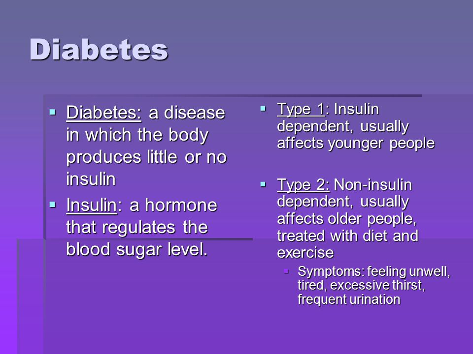 Diabetes  Diabetes: a disease in which the body produces little or no insulin  Insulin: a hormone that regulates the blood sugar level.