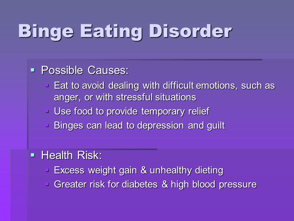 Binge Eating Disorder  Possible Causes:  Eat to avoid dealing with difficult emotions, such as anger, or with stressful situations  Use food to provide temporary relief  Binges can lead to depression and guilt  Health Risk:  Excess weight gain & unhealthy dieting  Greater risk for diabetes & high blood pressure