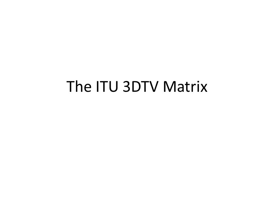 The ITU 3DTV Matrix