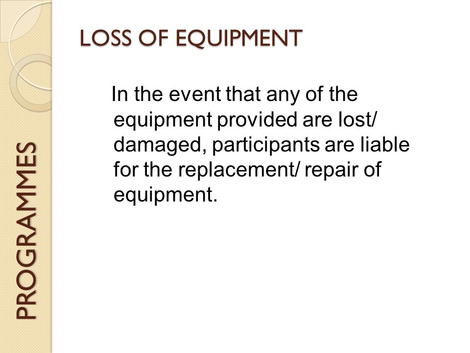 PROGRAMMES LOSS OF EQUIPMENT In the event that any of the equipment provided are lost/ damaged, participants are liable for the replacement/ repair of equipment.