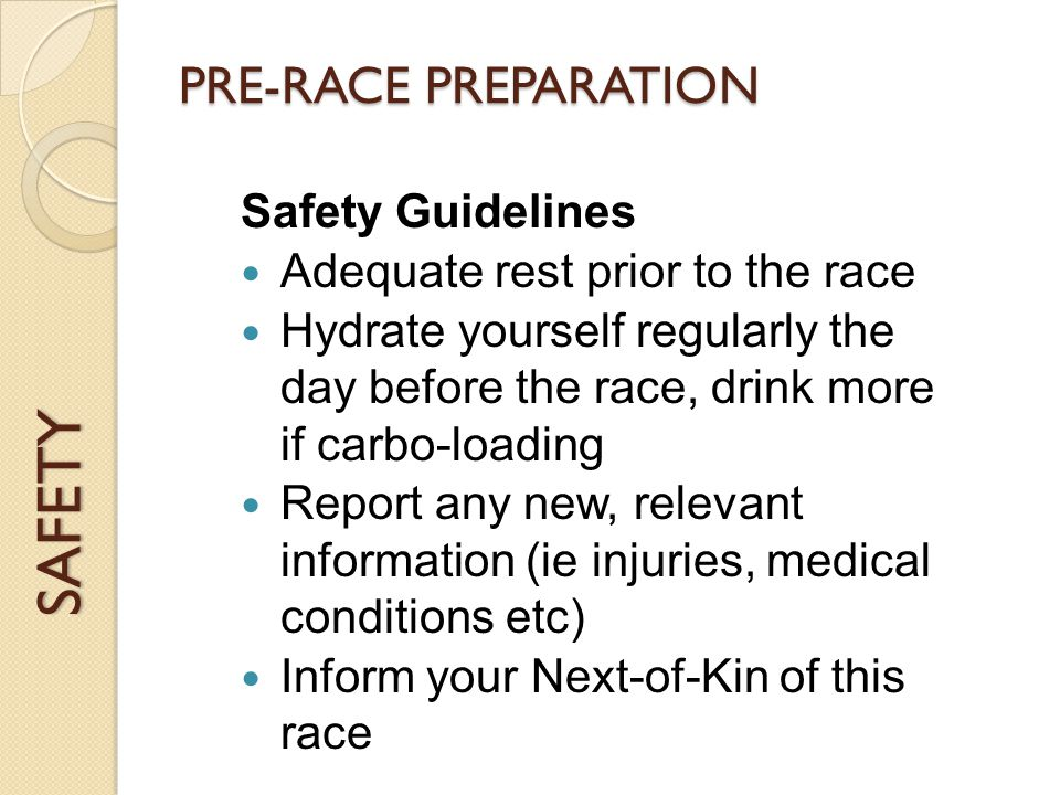 SAFETY PRE-RACE PREPARATION Safety Guidelines Adequate rest prior to the race Hydrate yourself regularly the day before the race, drink more if carbo-loading Report any new, relevant information (ie injuries, medical conditions etc) Inform your Next-of-Kin of this race