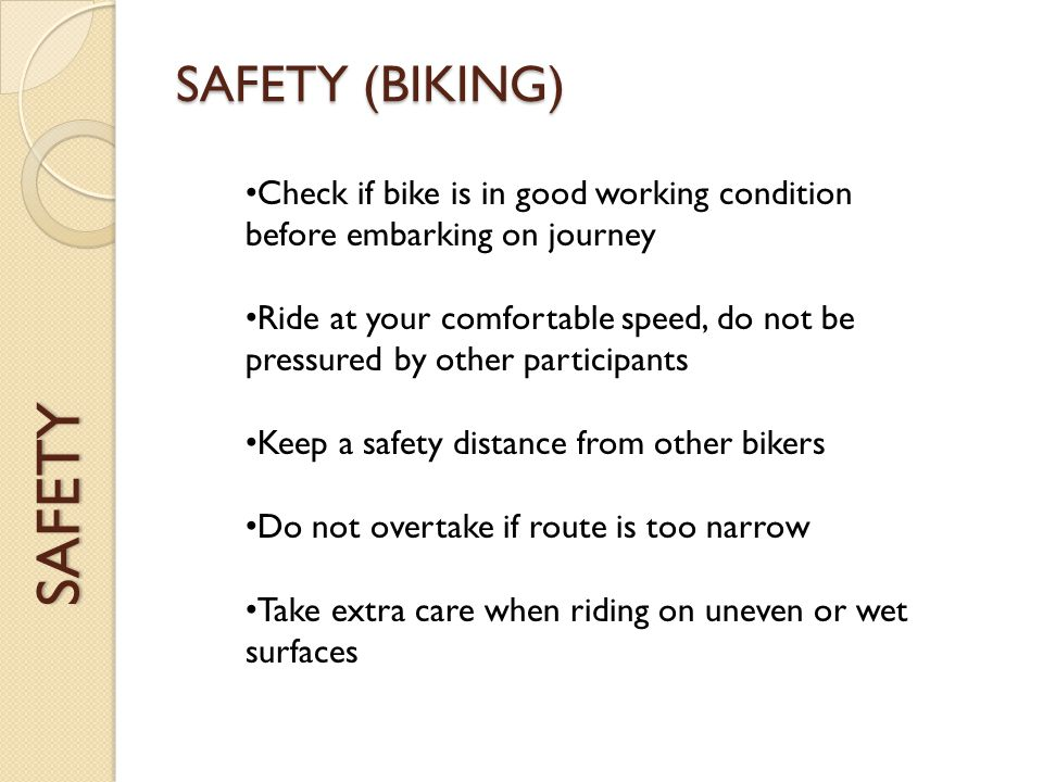 SAFETY SAFETY (BIKING) Check if bike is in good working condition before embarking on journey Ride at your comfortable speed, do not be pressured by other participants Keep a safety distance from other bikers Do not overtake if route is too narrow Take extra care when riding on uneven or wet surfaces