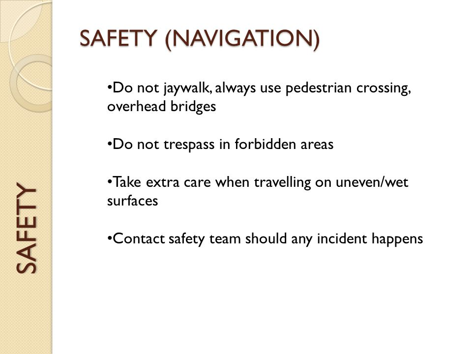 SAFETY SAFETY (NAVIGATION) Do not jaywalk, always use pedestrian crossing, overhead bridges Do not trespass in forbidden areas Take extra care when travelling on uneven/wet surfaces Contact safety team should any incident happens