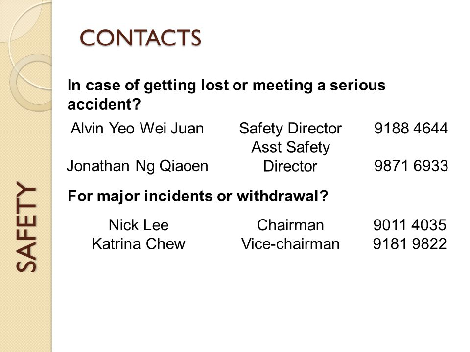 SAFETY CONTACTS Alvin Yeo Wei JuanSafety Director9188 4644 Jonathan Ng Qiaoen Asst Safety Director9871 6933 In case of getting lost or meeting a serious accident.
