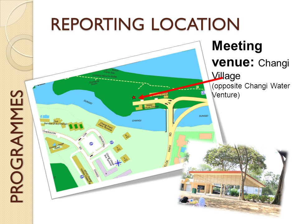 PROGRAMMES REPORTING LOCATION Meeting venue: Changi Village (opposite Changi Water Venture)
