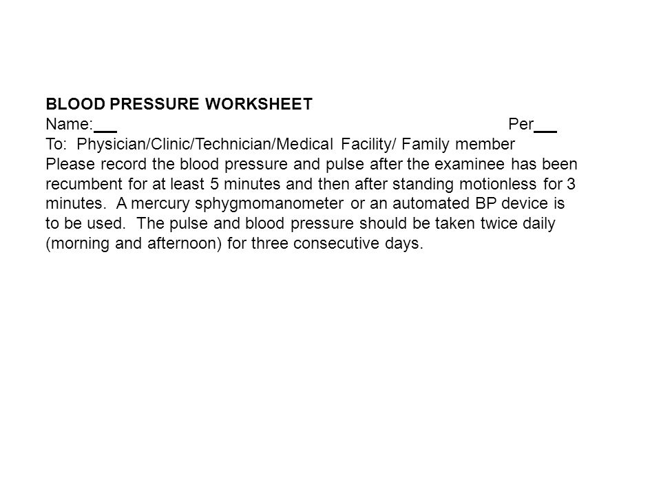 BLOOD PRESSURE WORKSHEET Name: Per To: Physician/Clinic/Technician/Medical Facility/ Family member Please record the blood pressure and pulse after the examinee has been recumbent for at least 5 minutes and then after standing motionless for 3 minutes.