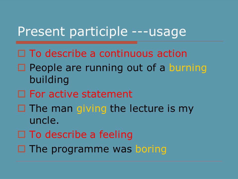 Present participle ---usage  To describe a continuous action  People are running out of a burning building  For active statement  The man giving the lecture is my uncle.