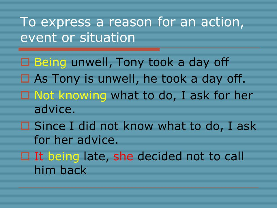To express a reason for an action, event or situation  Being unwell, Tony took a day off  As Tony is unwell, he took a day off.
