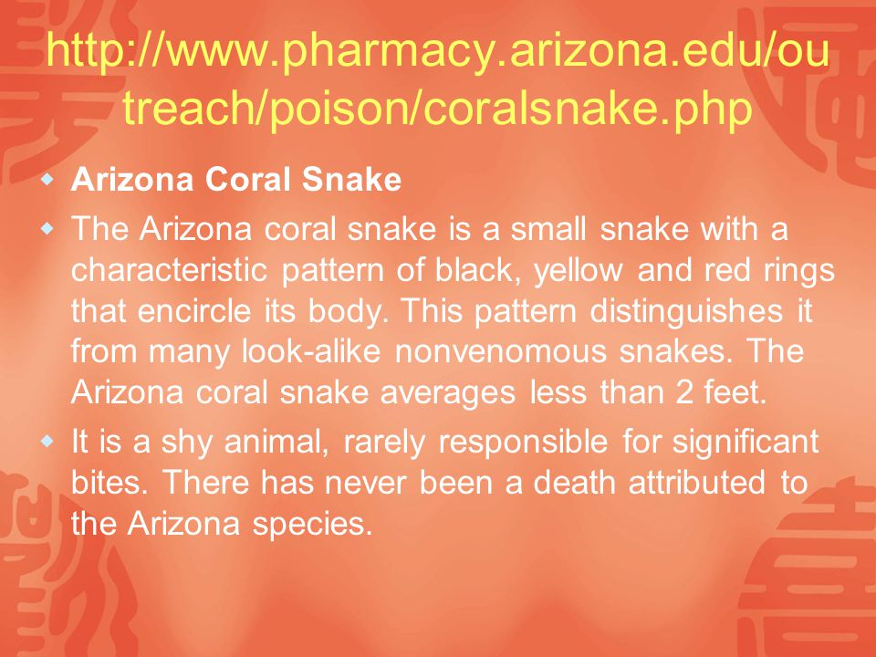 http://www.pharmacy.arizona.edu/ou treach/poison/coralsnake.php  Arizona Coral Snake  The Arizona coral snake is a small snake with a characteristic pattern of black, yellow and red rings that encircle its body.