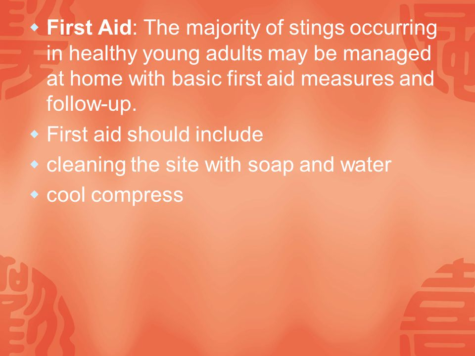  First Aid: The majority of stings occurring in healthy young adults may be managed at home with basic first aid measures and follow-up.