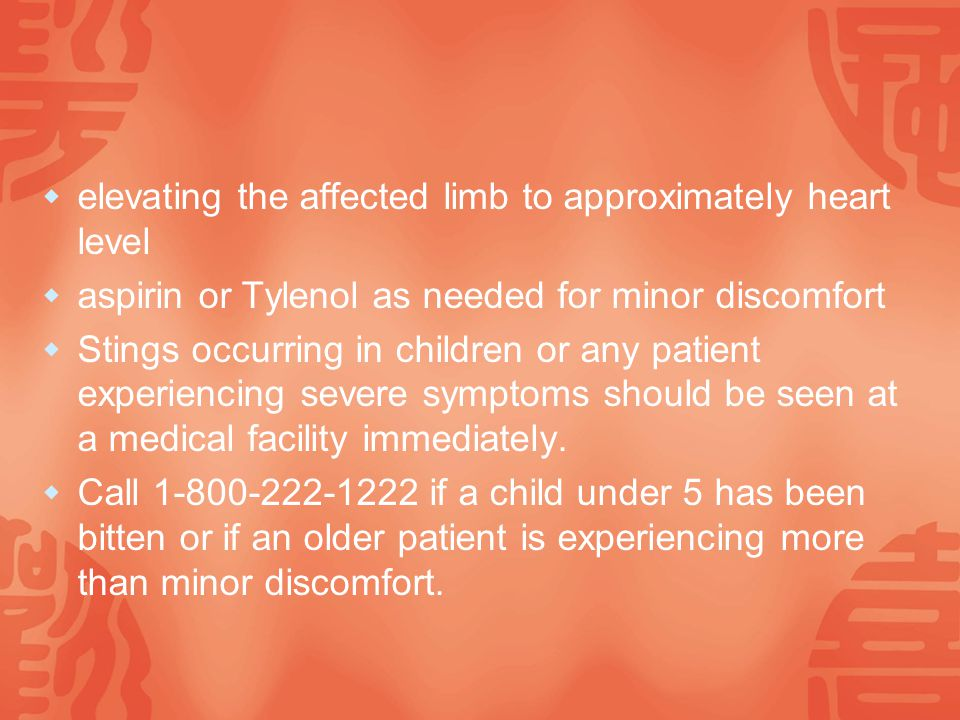  elevating the affected limb to approximately heart level  aspirin or Tylenol as needed for minor discomfort  Stings occurring in children or any patient experiencing severe symptoms should be seen at a medical facility immediately.