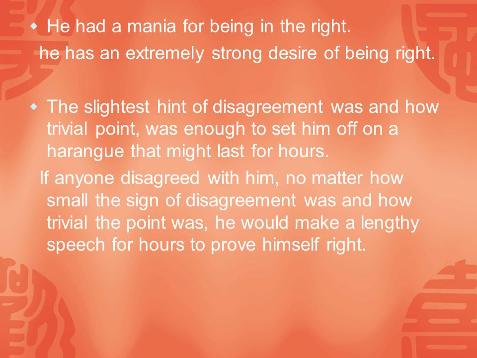  He had a mania for being in the right. he has an extremely strong desire of being right.