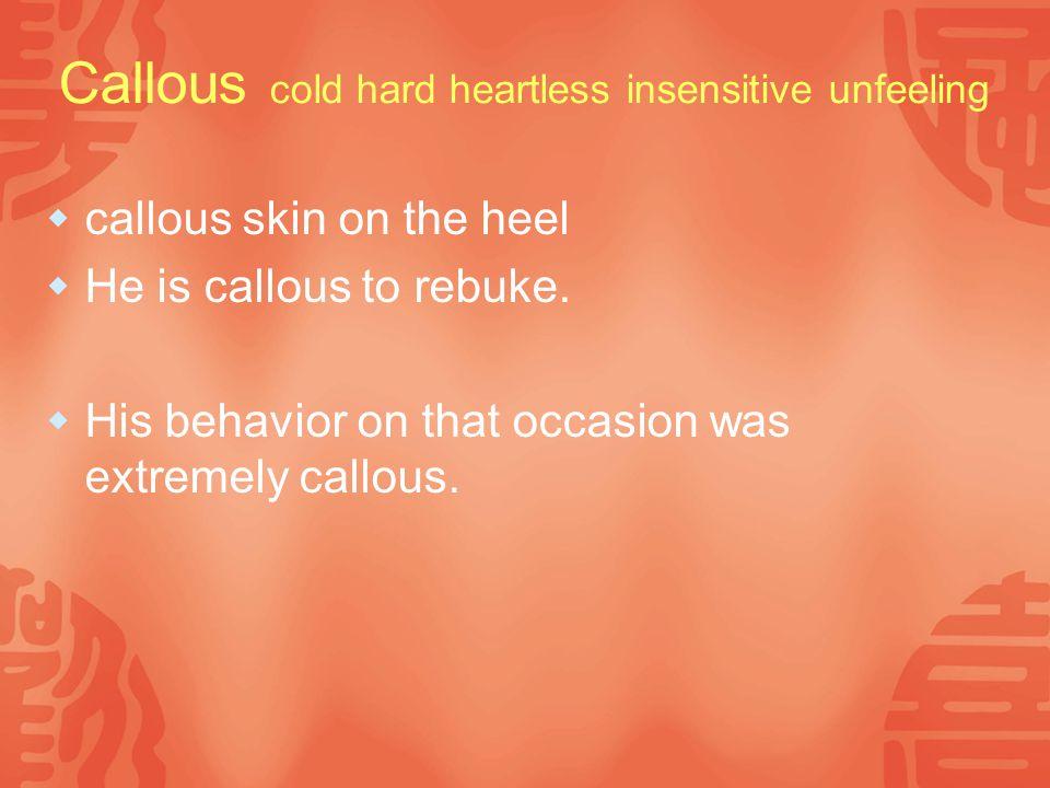 Callous cold hard heartless insensitive unfeeling  callous skin on the heel  He is callous to rebuke.