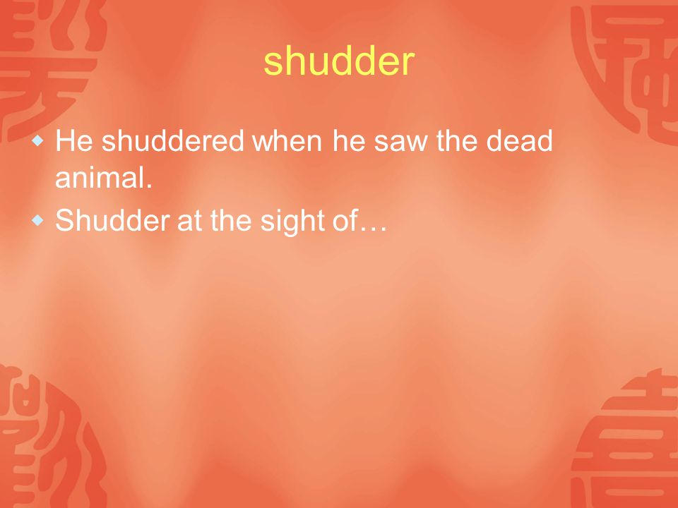 shudder  He shuddered when he saw the dead animal.  Shudder at the sight of…