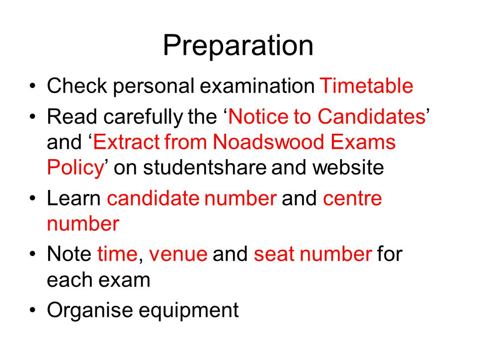 Preparation Check personal examination Timetable Read carefully the 'Notice to Candidates' and 'Extract from Noadswood Exams Policy' on studentshare and website Learn candidate number and centre number Note time, venue and seat number for each exam Organise equipment