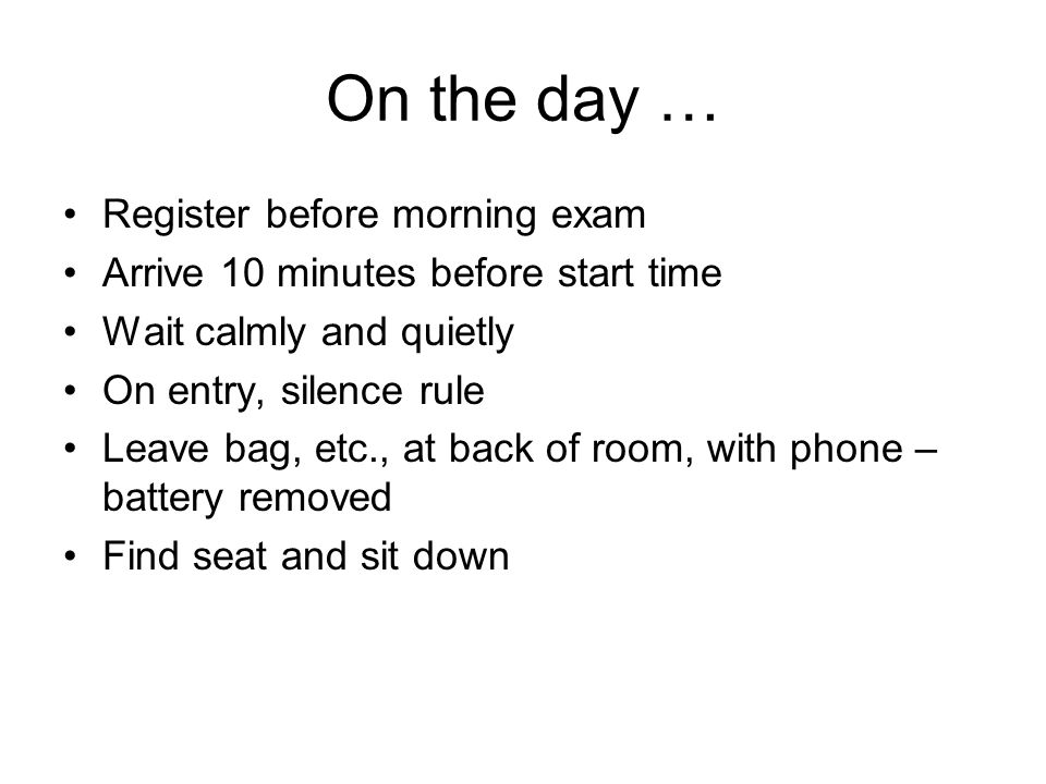 On the day … Register before morning exam Arrive 10 minutes before start time Wait calmly and quietly On entry, silence rule Leave bag, etc., at back of room, with phone – battery removed Find seat and sit down