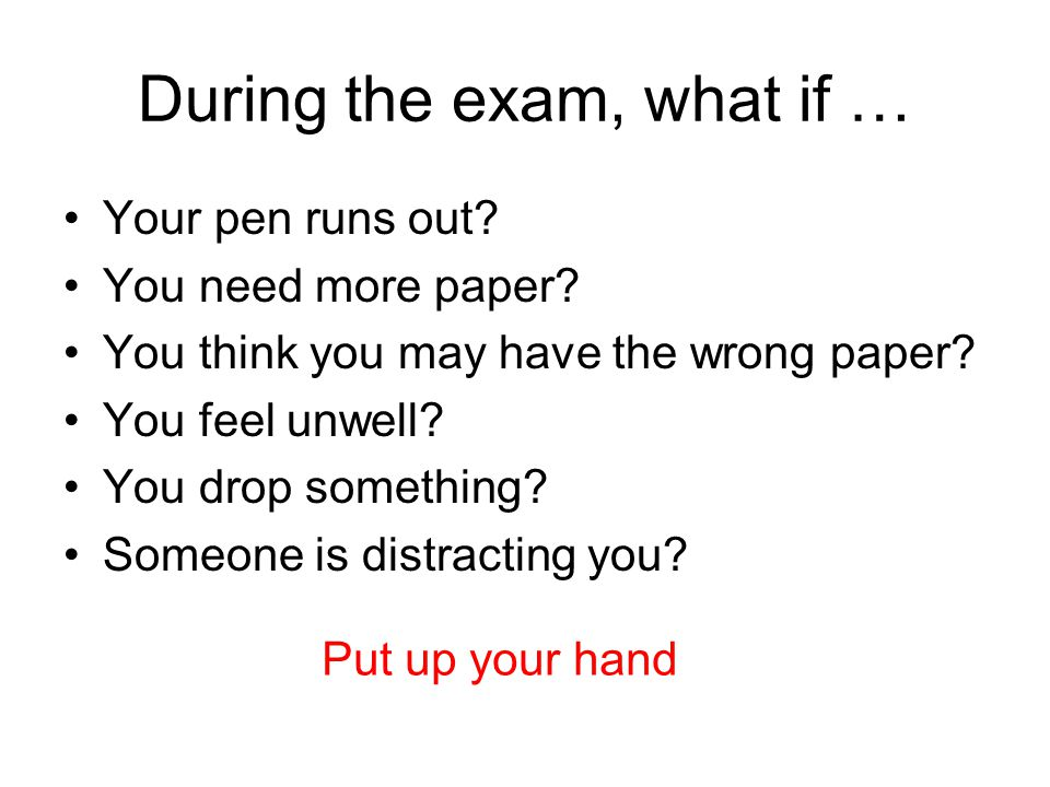 During the exam, what if … Your pen runs out. You need more paper.