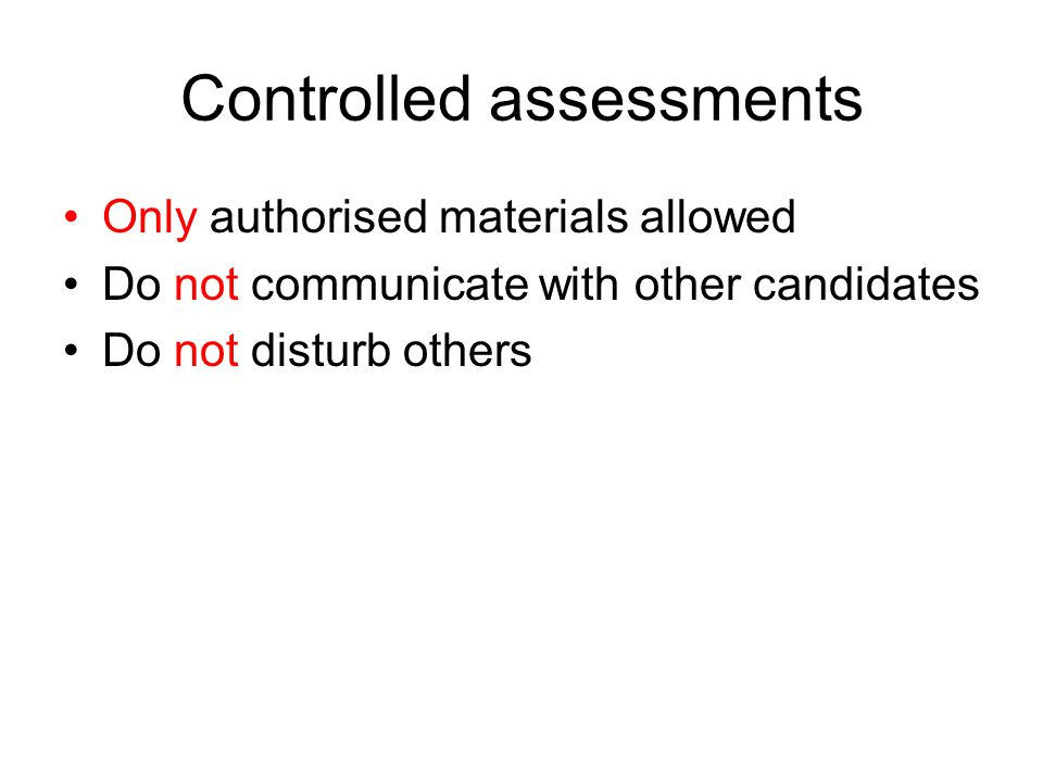Controlled assessments Only authorised materials allowed Do not communicate with other candidates Do not disturb others
