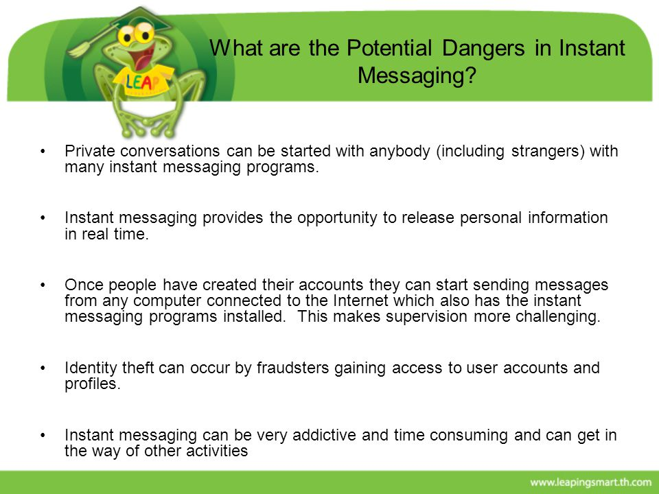 What are the Potential Dangers in Instant Messaging? Private conversations can be started with anybody (including strangers) with many instant messagi