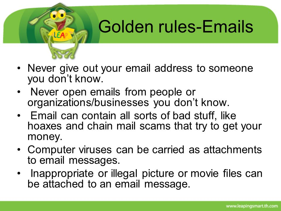 Golden rules-Emails Never give out your email address to someone you don't know. Never open emails from people or organizations/businesses you don't k
