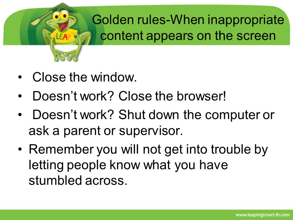 Golden rules-When inappropriate content appears on the screen Close the window. Doesn't work? Close the browser! Doesn't work? Shut down the computer