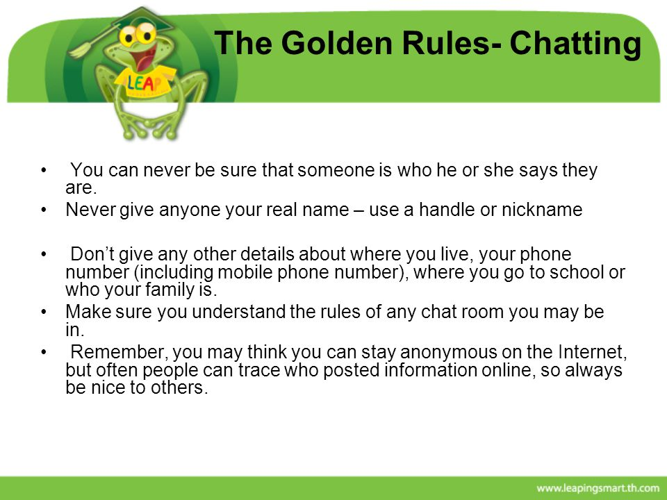The Golden Rules- Chatting You can never be sure that someone is who he or she says they are. Never give anyone your real name – use a handle or nickn