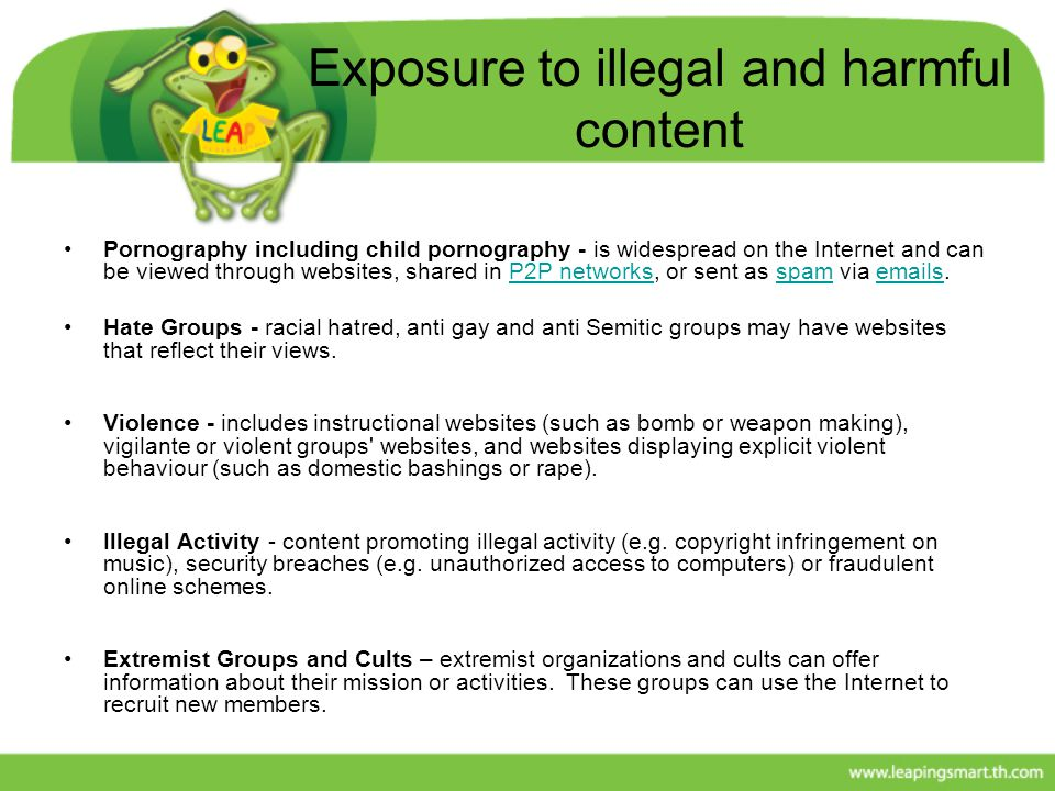 Exposure to illegal and harmful content Pornography including child pornography - is widespread on the Internet and can be viewed through websites, sh
