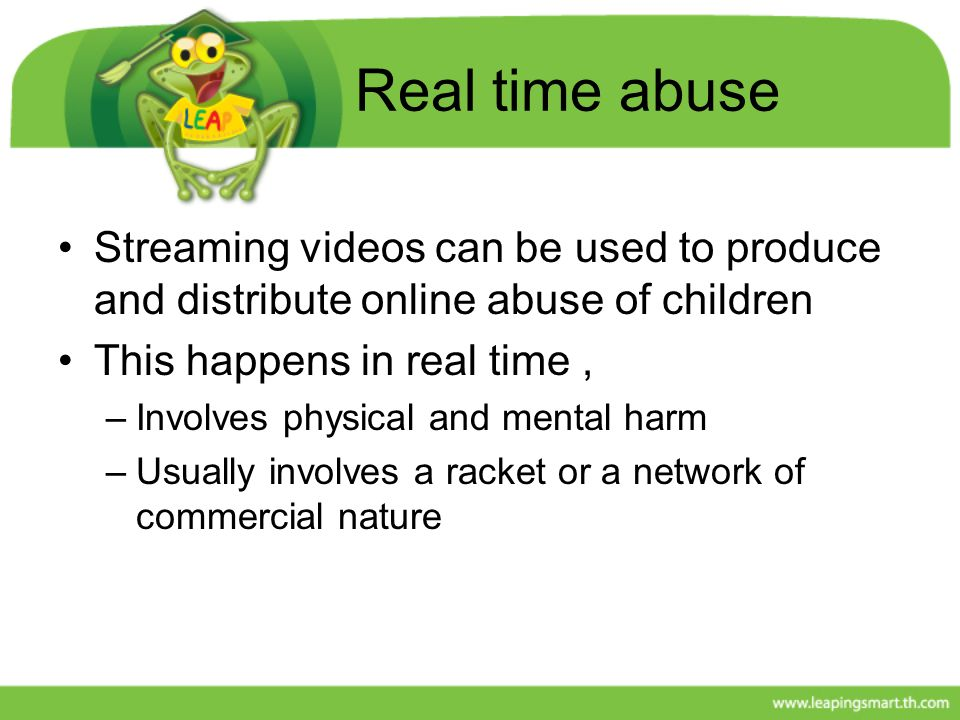 Real time abuse Streaming videos can be used to produce and distribute online abuse of children This happens in real time, –Involves physical and ment