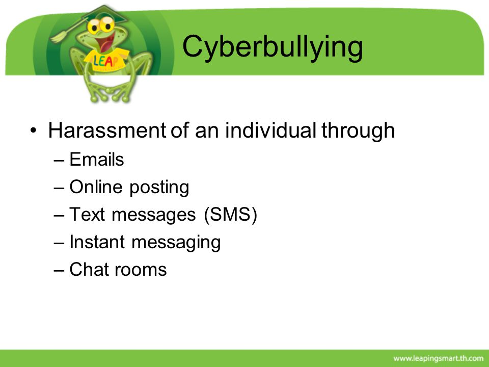 Cyberbullying Harassment of an individual through –Emails –Online posting –Text messages (SMS) –Instant messaging –Chat rooms