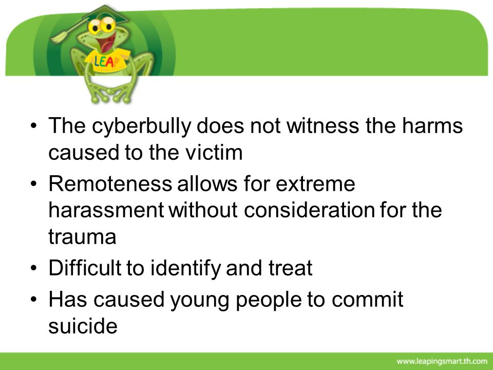 The cyberbully does not witness the harms caused to the victim Remoteness allows for extreme harassment without consideration for the trauma Difficult