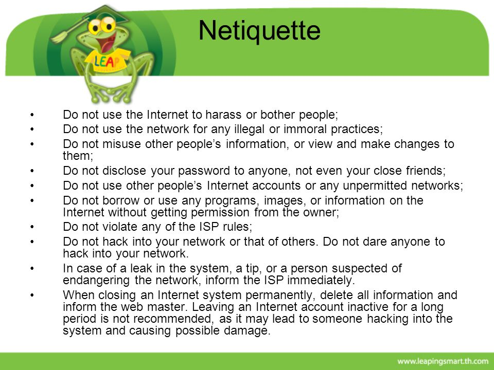 Netiquette Do not use the Internet to harass or bother people; Do not use the network for any illegal or immoral practices; Do not misuse other people