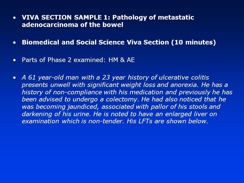VIVA SECTION SAMPLE 1: Pathology of metastatic adenocarcinoma of the bowel Biomedical and Social Science Viva Section (10 minutes) Parts of Phase 2 examined: HM & AE A 61 year-old man with a 23 year history of ulcerative colitis presents unwell with significant weight loss and anorexia.