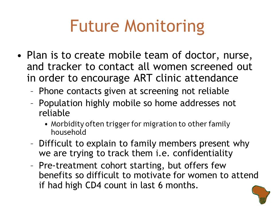 Future Monitoring Plan is to create mobile team of doctor, nurse, and tracker to contact all women screened out in order to encourage ART clinic attendance –Phone contacts given at screening not reliable –Population highly mobile so home addresses not reliable Morbidity often trigger for migration to other family household –Difficult to explain to family members present why we are trying to track them i.e.