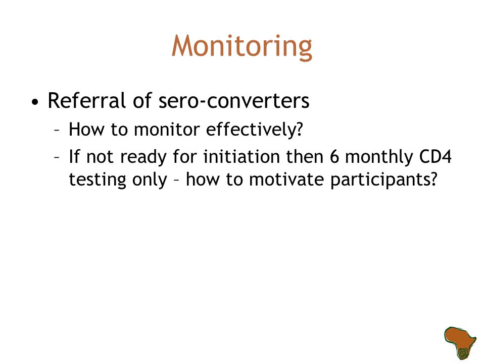 Monitoring Referral of sero-converters –How to monitor effectively? –If not ready for initiation then 6 monthly CD4 testing only – how to motivate par