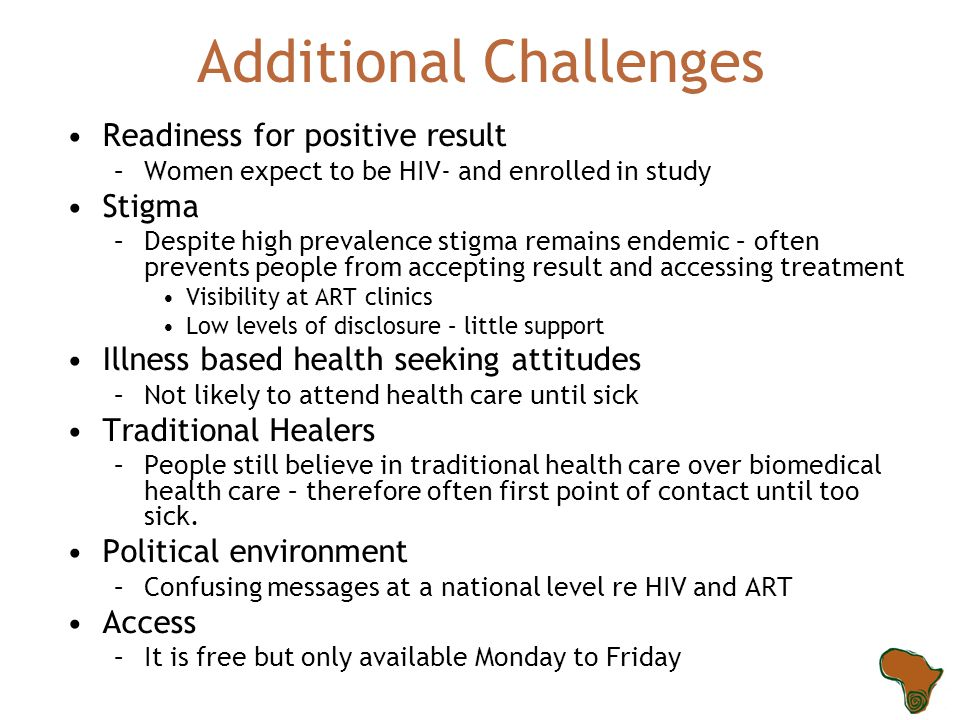Additional Challenges Readiness for positive result –Women expect to be HIV- and enrolled in study Stigma –Despite high prevalence stigma remains ende