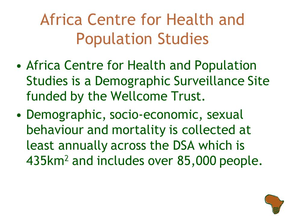 Africa Centre for Health and Population Studies Africa Centre for Health and Population Studies is a Demographic Surveillance Site funded by the Wellcome Trust.