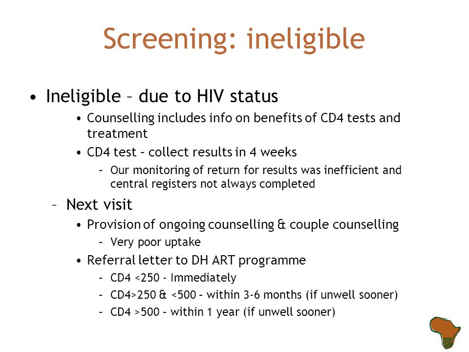 Screening: ineligible Ineligible – due to HIV status Counselling includes info on benefits of CD4 tests and treatment CD4 test – collect results in 4 weeks –Our monitoring of return for results was inefficient and central registers not always completed –Next visit Provision of ongoing counselling & couple counselling –Very poor uptake Referral letter to DH ART programme –CD4 <250 - Immediately –CD4>250 & <500 – within 3-6 months (if unwell sooner) –CD4 >500 – within 1 year (if unwell sooner)