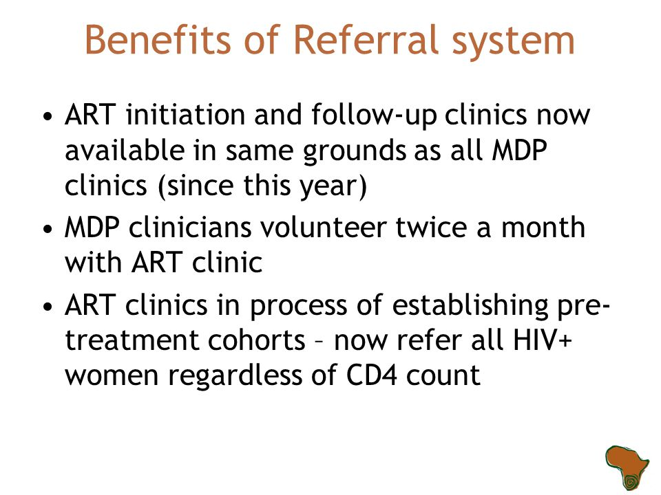 Benefits of Referral system ART initiation and follow-up clinics now available in same grounds as all MDP clinics (since this year) MDP clinicians volunteer twice a month with ART clinic ART clinics in process of establishing pre- treatment cohorts – now refer all HIV+ women regardless of CD4 count