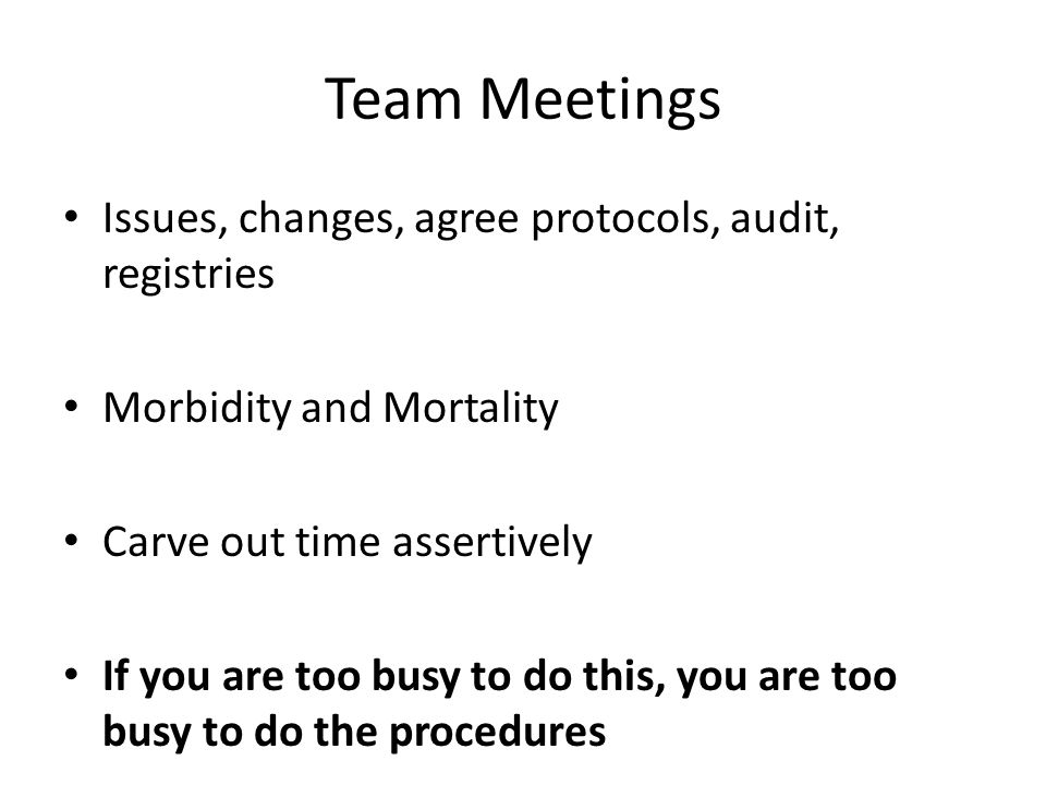 Team Meetings Issues, changes, agree protocols, audit, registries Morbidity and Mortality Carve out time assertively If you are too busy to do this, you are too busy to do the procedures