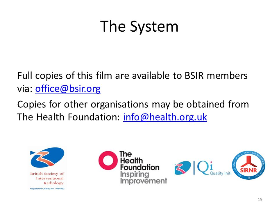 The System Full copies of this film are available to BSIR members via: office@bsir.orgoffice@bsir.org Copies for other organisations may be obtained from The Health Foundation: info@health.org.ukinfo@health.org.uk 19