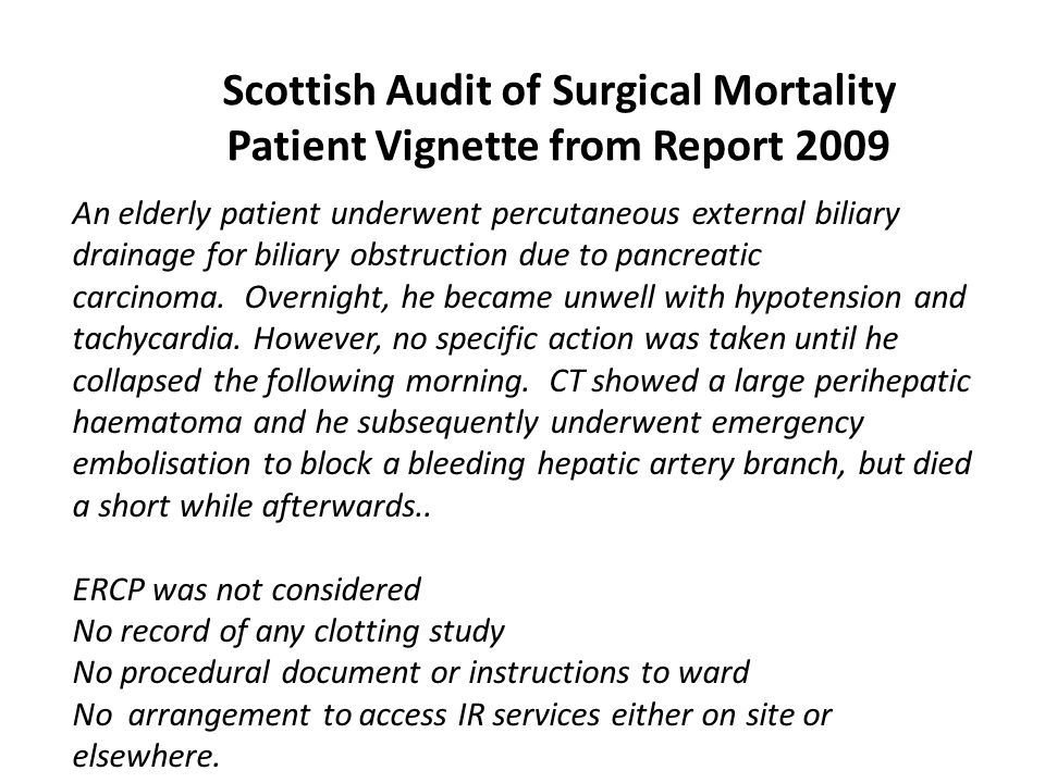 Scottish Audit of Surgical Mortality Patient Vignette from Report 2009 An elderly patient underwent percutaneous external biliary drainage for biliary obstruction due to pancreatic carcinoma.