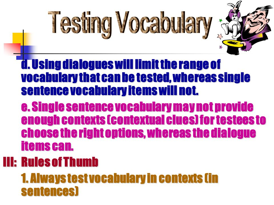 d. Using dialogues will limit the range of vocabulary that can be tested, whereas single sentence vocabulary items will not. e. Single sentence vocabu