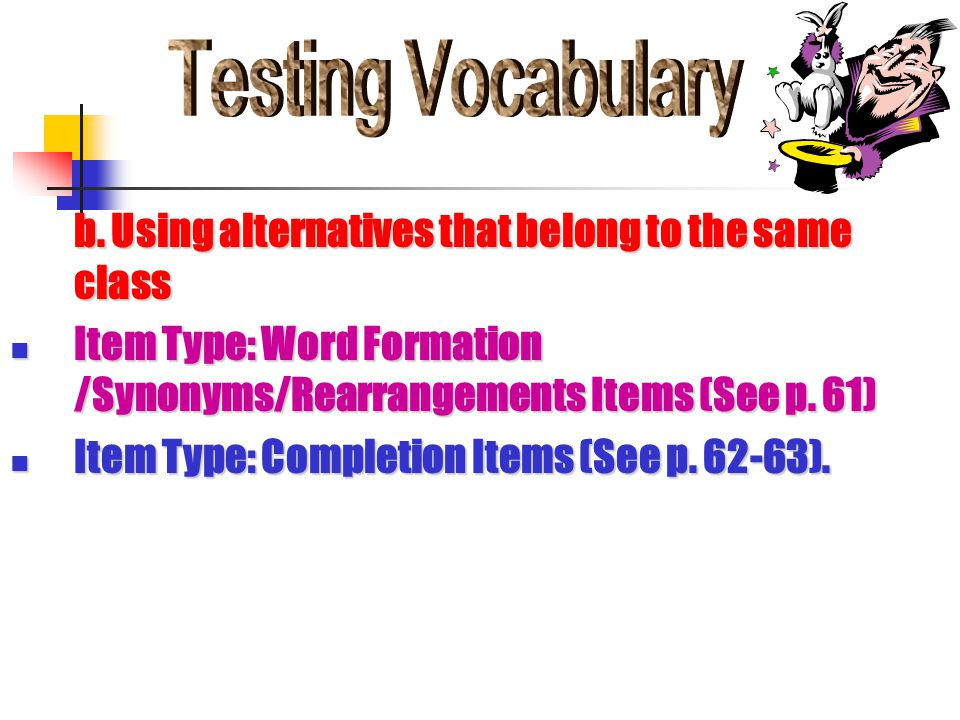 b. Using alternatives that belong to the same class Item Type: Word Formation /Synonyms/Rearrangements Items (See p. 61) Item Type: Word Formation /Sy