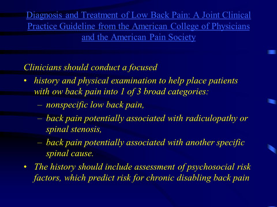 Diagnosis and Treatment of Low Back Pain: A Joint Clinical Practice Guideline from the American College of Physicians and the American Pain Society Clinicians should conduct a focused history and physical examination to help place patients with ow back pain into 1 of 3 broad categories: –nonspecific low back pain, –back pain potentially associated with radiculopathy or spinal stenosis, –back pain potentially associated with another specific spinal cause.