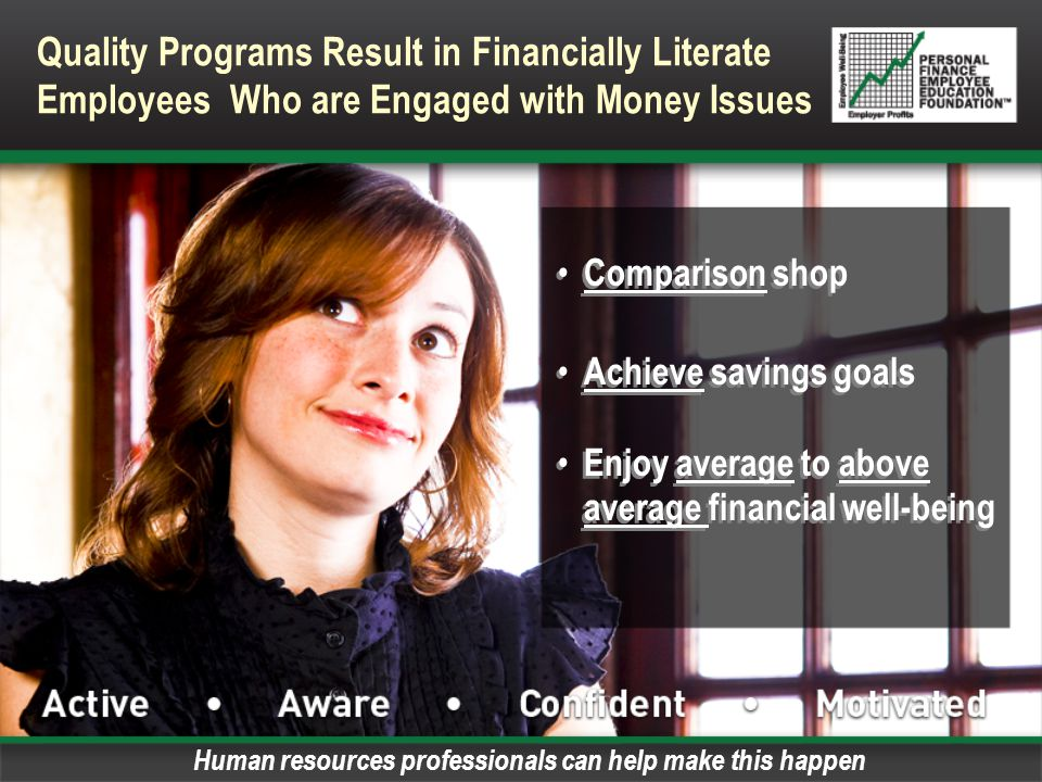 Comparison shop Achieve savings goals Enjoy average to above average financial well-being Comparison shop Achieve savings goals Enjoy average to above average financial well-being Quality Programs Result in Financially Literate Employees Who are Engaged with Money Issues Human resources professionals can help make this happen