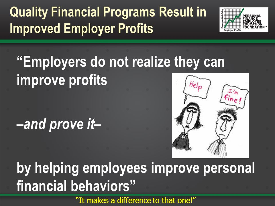 Return on Investment (ROI): The Personal Finance Employee Education Foundation expects employers typically will receive a ROI of 3:1 (or more) annually for quality financial programs Example: Cost: $1500 invested in financial programs by employer/employee Benefit: $4500 ROI = 3:1 Quality Financial Programs Result in a Positive ROI for Employers