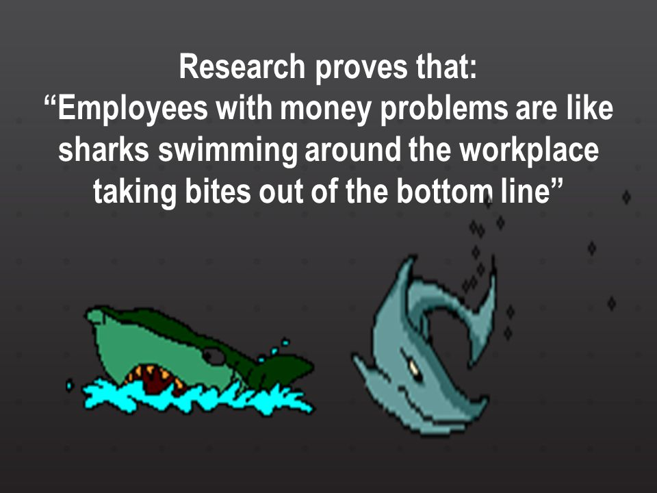 Research proves that: Employees with money problems are like sharks swimming around the workplace taking bites out of the bottom line